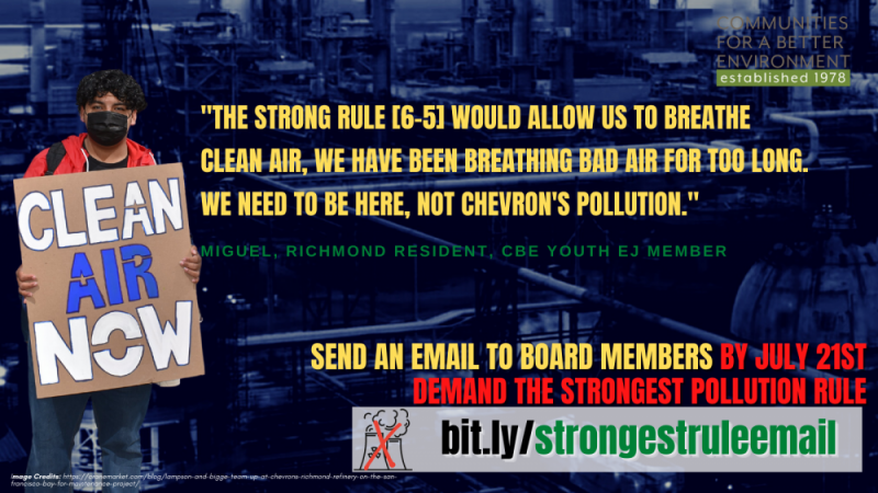 """""""THE STRONG RULE [6-5] WOULD ALLOW US TO BREATHE CLEAN AIR, WE HAVE BEEN BREATHING BAD AIR FOR TOO LONG. WE NEED TO BE HERE, NOT CHEVRON'S POLLUTION."""" Miguel, Richmond Resident, CBE Youth EJ member  SEND An email TO BOARD MEMBERS by July 21st demand the strongest pollution rule"""